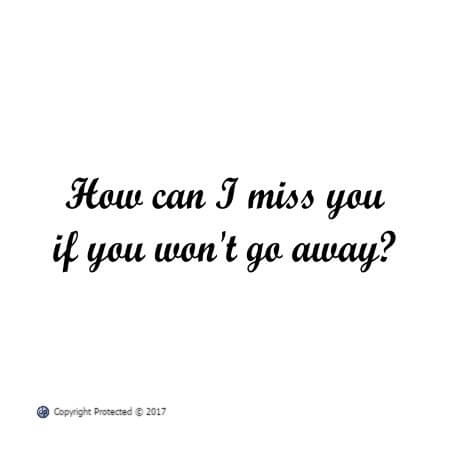 How can I miss you if you won't go away