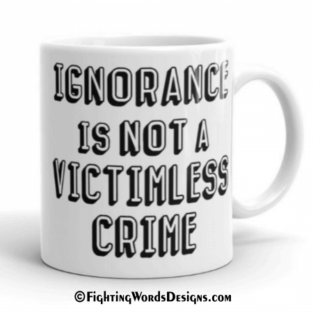 Ignorance Is Not A Victimless Crime Mug